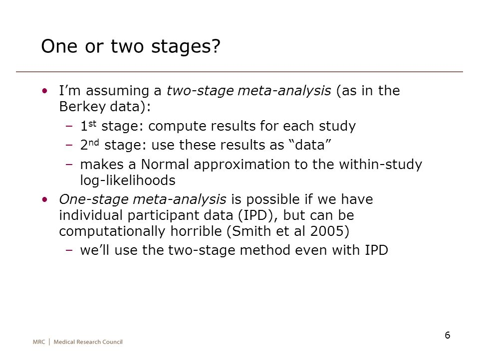 6 One or two stages? I'm assuming a two-stage meta-analysis (as in the Berkey data): –1 st stage: compute results for each study –2 nd stage: use thes