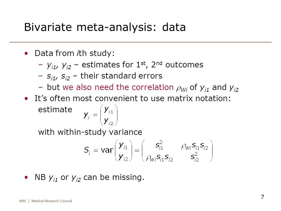 7 Bivariate meta-analysis: data Data from ith study: –y i1, y i2 – estimates for 1 st, 2 nd outcomes –s i1, s i2 – their standard errors –but we also