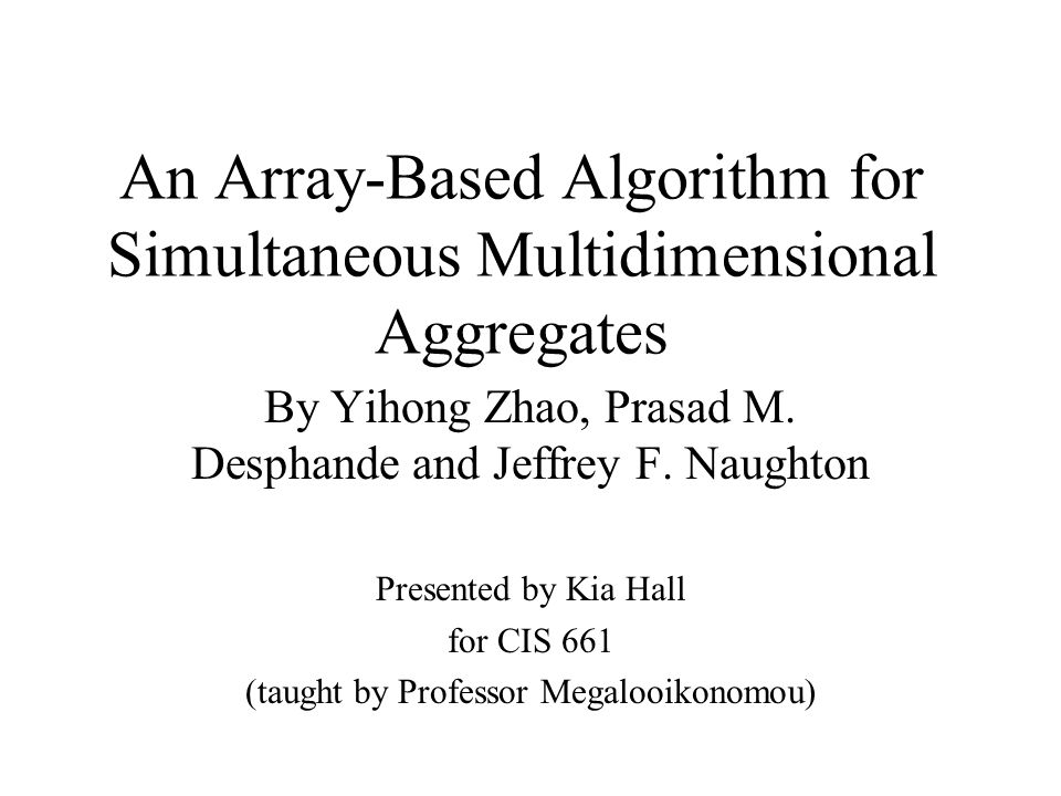 An Array-Based Algorithm for Simultaneous Multidimensional Aggregates By Yihong Zhao, Prasad M. Desphande and Jeffrey F. Naughton Presented by Kia Hal
