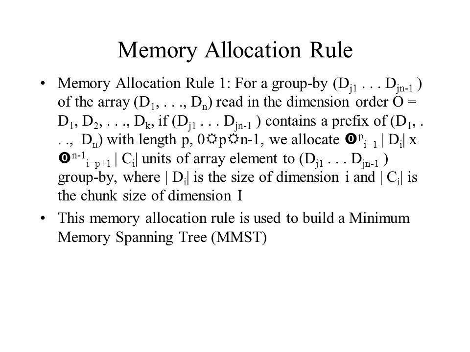Memory Allocation Rule Memory Allocation Rule 1: For a group-by (D j1... D jn-1 ) of the array (D 1,..., D n ) read in the dimension order O = D 1, D