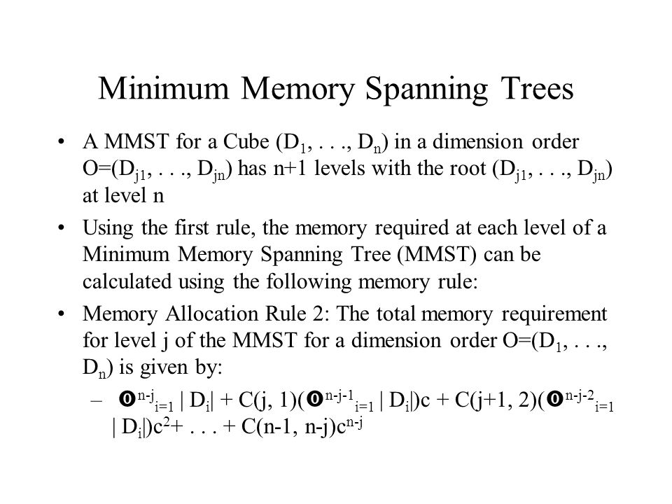 Minimum Memory Spanning Trees A MMST for a Cube (D 1,..., D n ) in a dimension order O=(D j1,..., D jn ) has n+1 levels with the root (D j1,..., D jn ) at level n Using the first rule, the memory required at each level of a Minimum Memory Spanning Tree (MMST) can be calculated using the following memory rule: Memory Allocation Rule 2: The total memory requirement for level j of the MMST for a dimension order O=(D 1,..., D n ) is given by: –  n-j i=1 | D i | + C(j, 1)(  n-j-1 i=1 | D i |)c + C(j+1, 2)(  n-j-2 i=1 | D i |)c