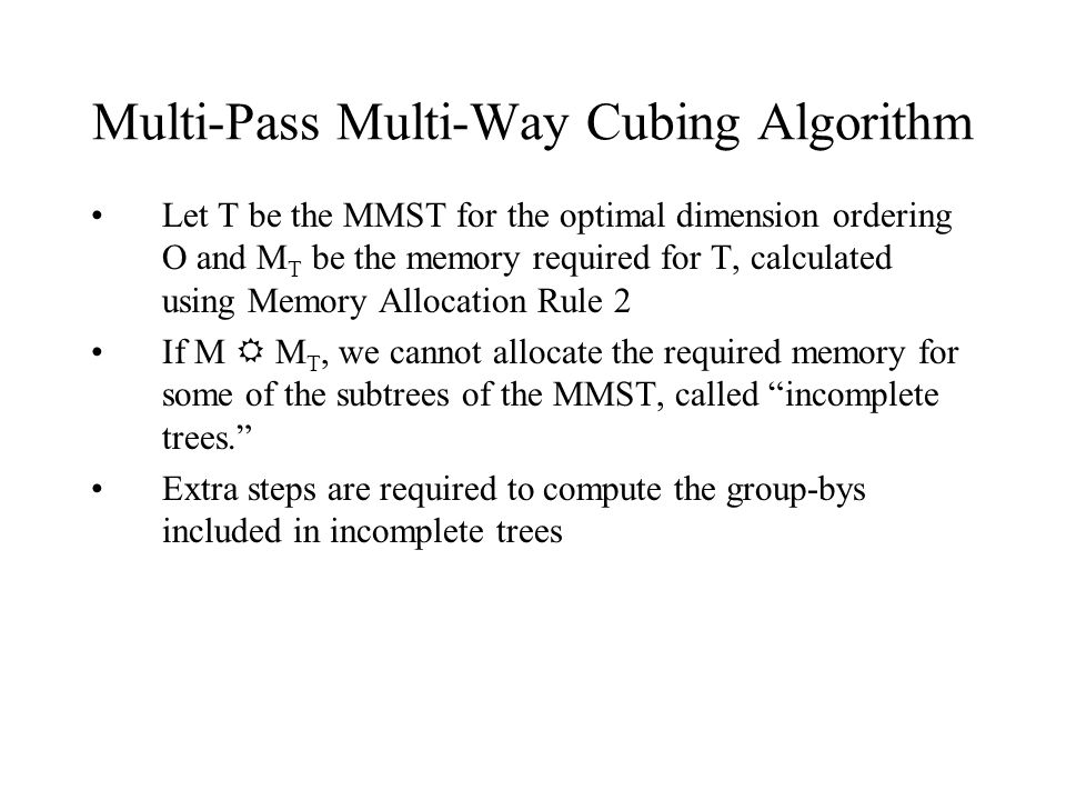 Multi-Pass Multi-Way Cubing Algorithm Let T be the MMST for the optimal dimension ordering O and M T be the memory required for T, calculated using Memory Allocation Rule 2 If M  M T, we cannot allocate the required memory for some of the subtrees of the MMST, called incomplete trees. Extra steps are required to compute the group-bys included in incomplete trees