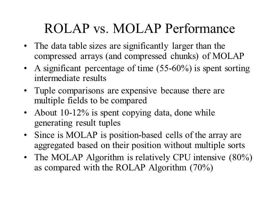 ROLAP vs. MOLAP Performance The data table sizes are significantly larger than the compressed arrays (and compressed chunks) of MOLAP A significant pe