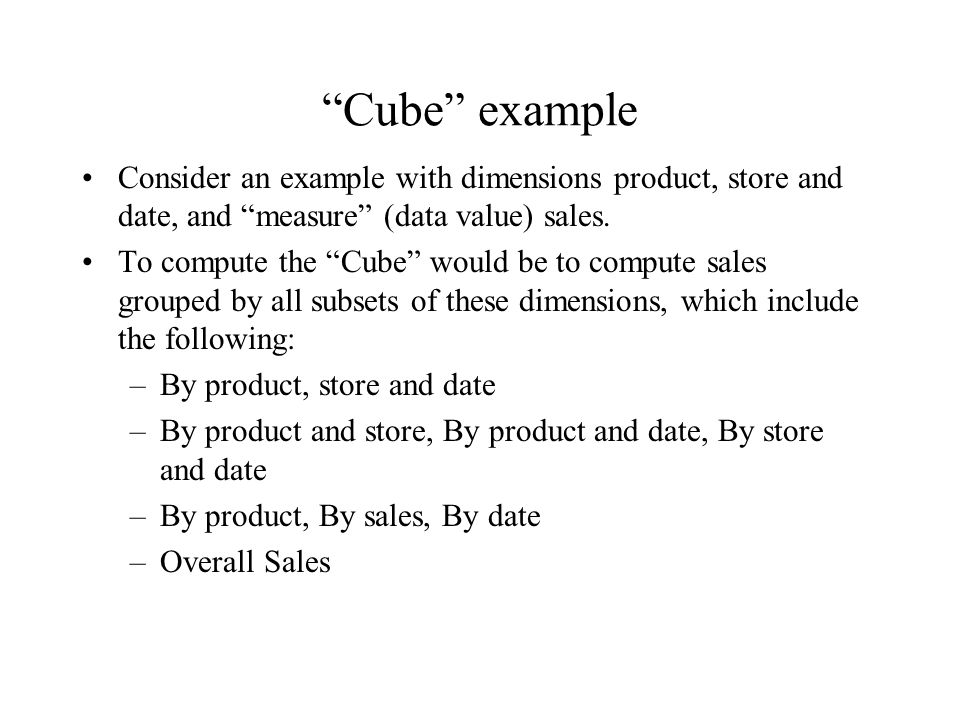 """Cube"" example Consider an example with dimensions product, store and date, and ""measure"" (data value) sales. To compute the ""Cube"" would be to comput"