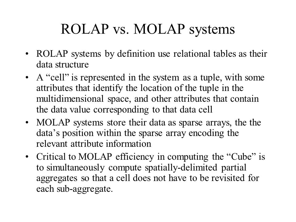 "ROLAP vs. MOLAP systems ROLAP systems by definition use relational tables as their data structure A ""cell"" is represented in the system as a tuple, wi"