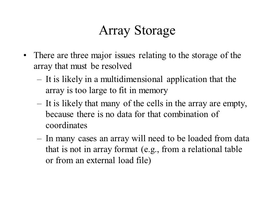 Array Storage There are three major issues relating to the storage of the array that must be resolved –It is likely in a multidimensional application that the array is too large to fit in memory –It is likely that many of the cells in the array are empty, because there is no data for that combination of coordinates –In many cases an array will need to be loaded from data that is not in array format (e.g., from a relational table or from an external load file)