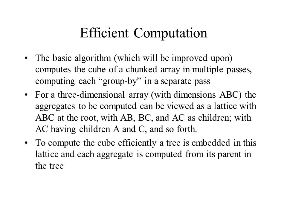Efficient Computation The basic algorithm (which will be improved upon) computes the cube of a chunked array in multiple passes, computing each group-by in a separate pass For a three-dimensional array (with dimensions ABC) the aggregates to be computed can be viewed as a lattice with ABC at the root, with AB, BC, and AC as children; with AC having children A and C, and so forth.