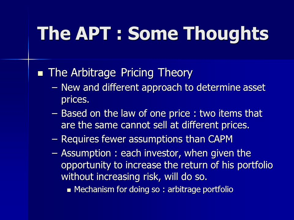 The APT : Some Thoughts The Arbitrage Pricing Theory The Arbitrage Pricing Theory –New and different approach to determine asset prices.