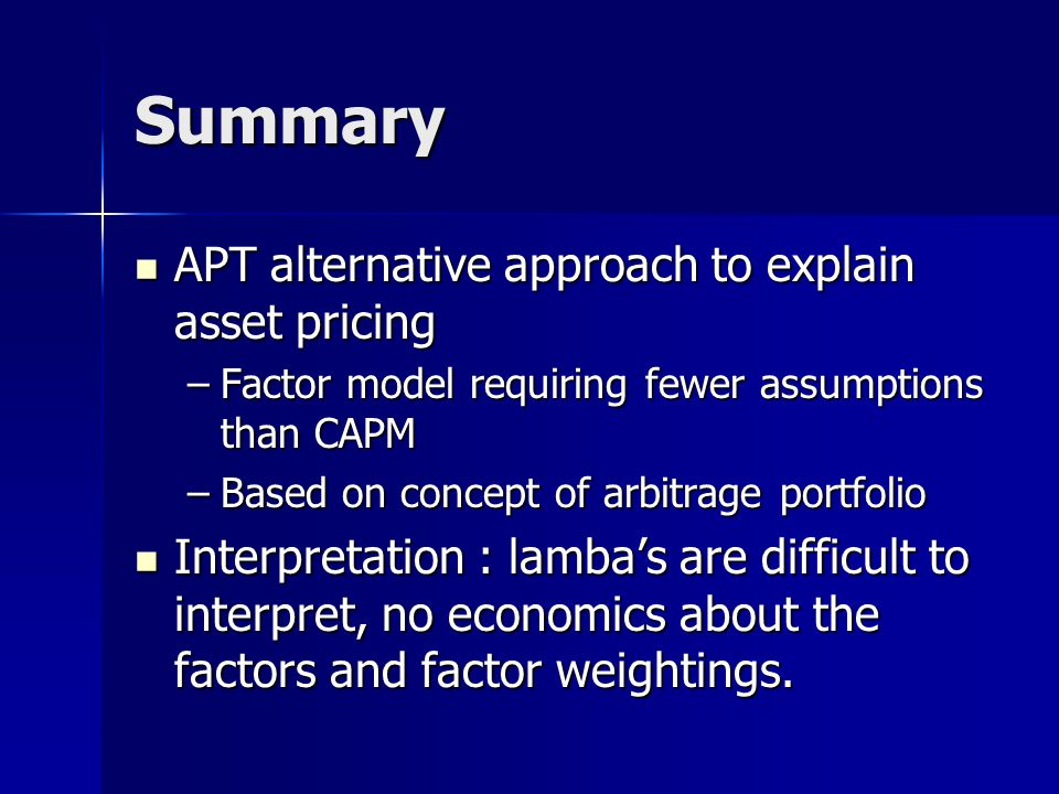 Summary APT alternative approach to explain asset pricing APT alternative approach to explain asset pricing –Factor model requiring fewer assumptions than CAPM –Based on concept of arbitrage portfolio Interpretation : lamba's are difficult to interpret, no economics about the factors and factor weightings.