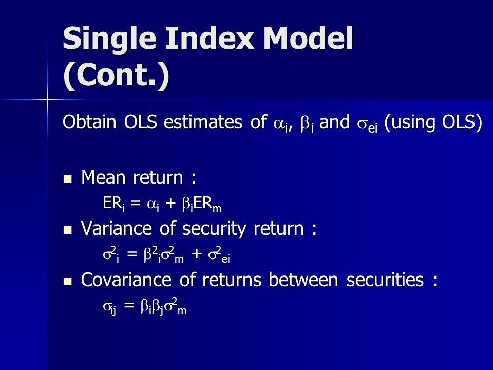 Single Index Model (Cont.) Obtain OLS estimates of  i,  i and  ei (using OLS) Mean return : Mean return : ER i =  i +  i ER m Variance of security return : Variance of security return :  2 i =  2 i  2 m +  2 ei Covariance of returns between securities : Covariance of returns between securities :  ij =  i  j  2 m