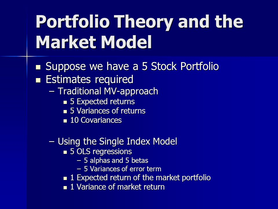 Portfolio Theory and the Market Model Suppose we have a 5 Stock Portfolio Suppose we have a 5 Stock Portfolio Estimates required Estimates required –Traditional MV-approach 5 Expected returns 5 Expected returns 5 Variances of returns 5 Variances of returns 10 Covariances 10 Covariances –Using the Single Index Model 5 OLS regressions 5 OLS regressions –5 alphas and 5 betas –5 Variances of error term 1 Expected return of the market portfolio 1 Expected return of the market portfolio 1 Variance of market return 1 Variance of market return