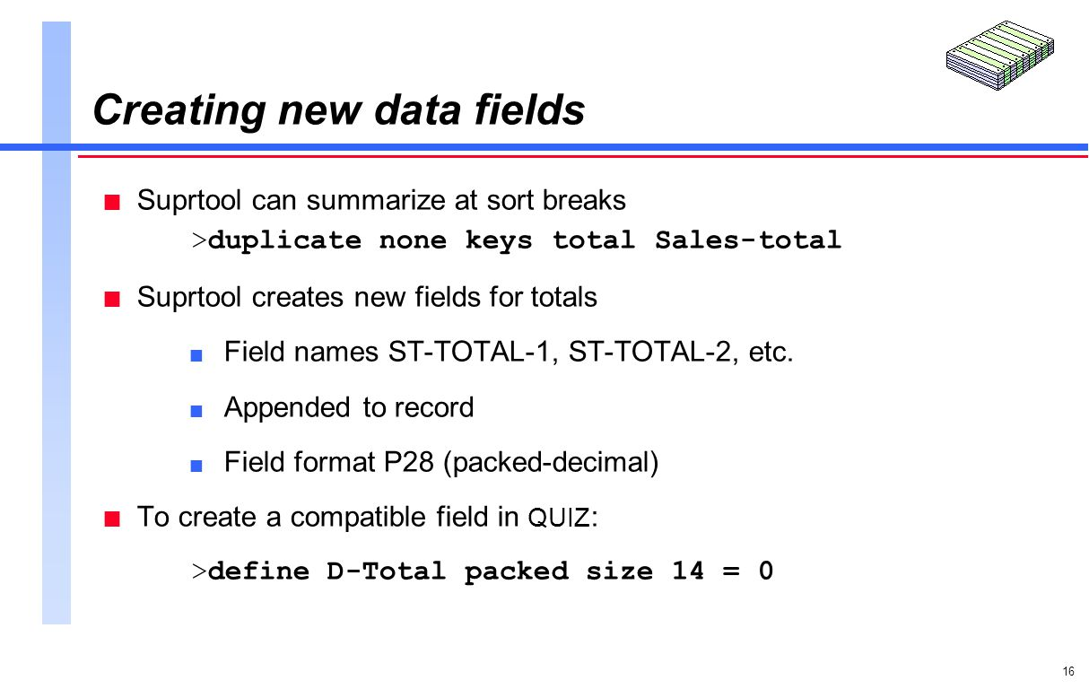 16 Creating new data fields n Suprtool can summarize at sort breaks >duplicate none keys total Sales-total n Suprtool creates new fields for totals n Field names ST-TOTAL-1, ST-TOTAL-2, etc.