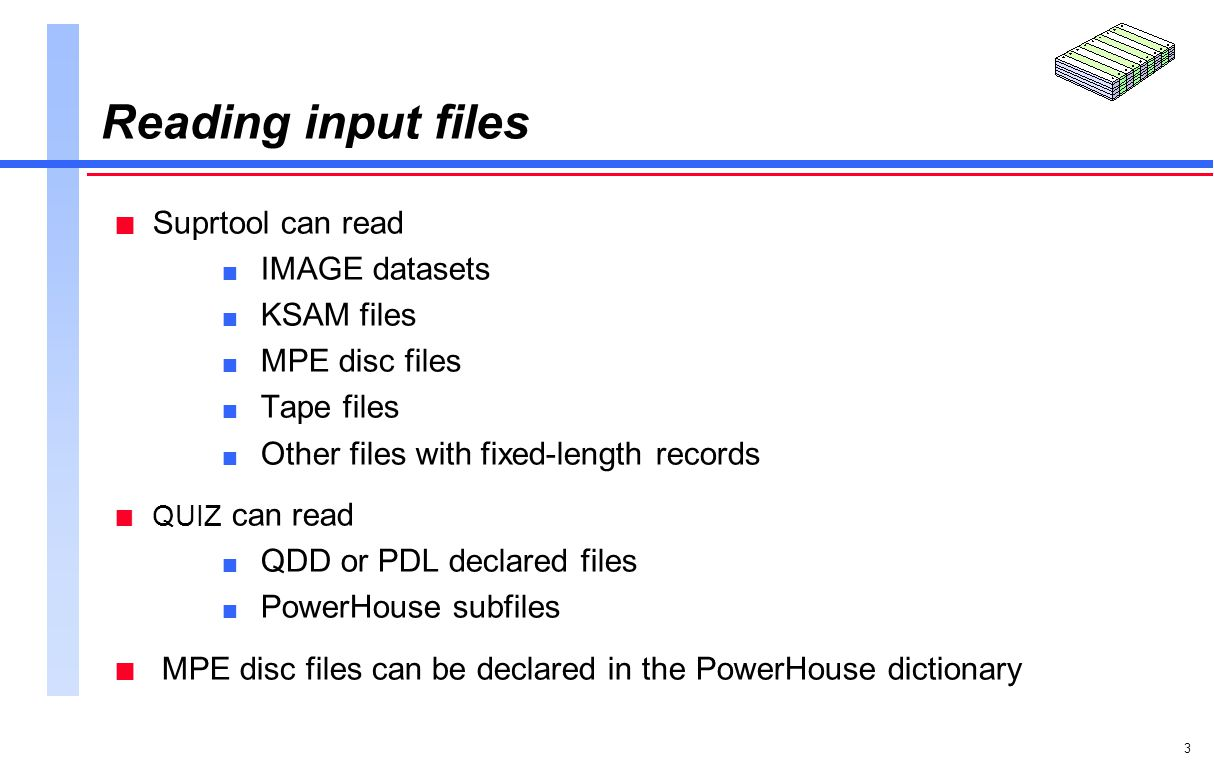 3 Reading input files n Suprtool can read n IMAGE datasets n KSAM files n MPE disc files n Tape files n Other files with fixed-length records n QUIZ can read n QDD or PDL declared files n PowerHouse subfiles n MPE disc files can be declared in the PowerHouse dictionary