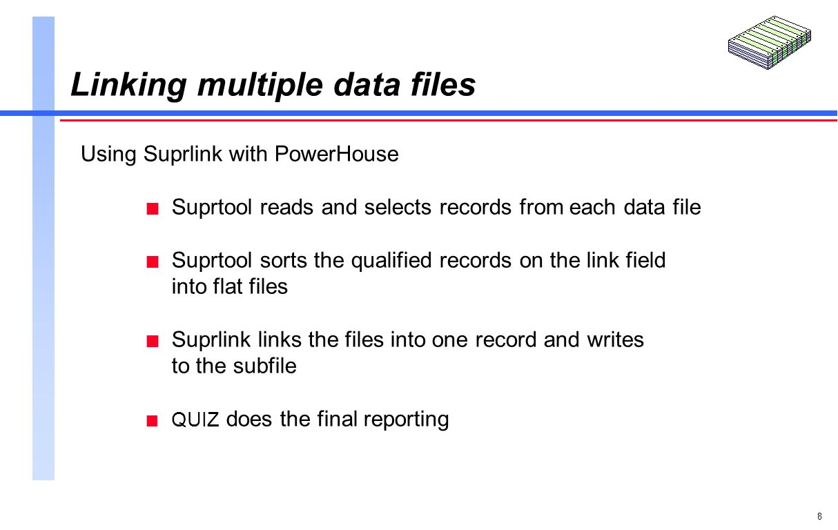 8 Linking multiple data files Using Suprlink with PowerHouse n Suprtool reads and selects records from each data file n Suprtool sorts the qualified records on the link field into flat files n Suprlink links the files into one record and writes to the subfile n QUIZ does the final reporting