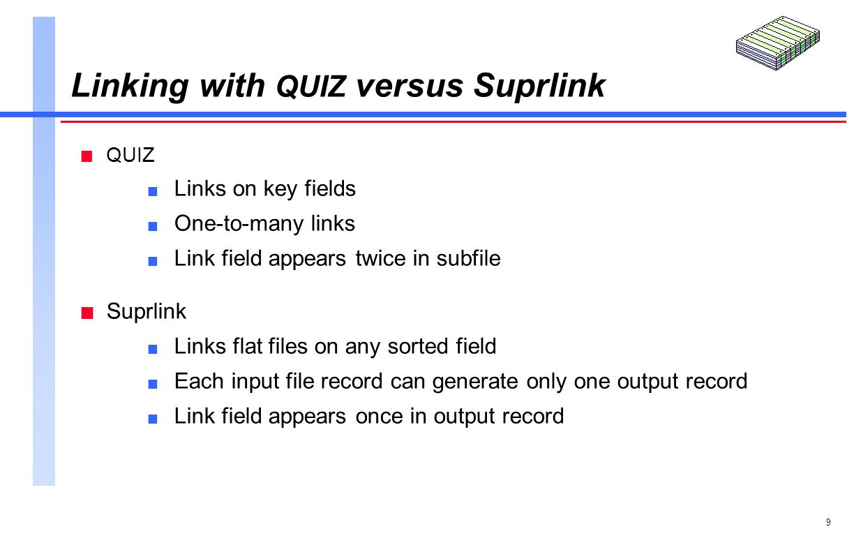 9 Linking with QUIZ versus Suprlink n QUIZ n Links on key fields n One-to-many links n Link field appears twice in subfile n Suprlink n Links flat files on any sorted field n Each input file record can generate only one output record n Link field appears once in output record
