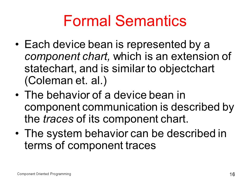 Component Oriented Programming 16 Formal Semantics Each device bean is represented by a component chart, which is an extension of statechart, and is s