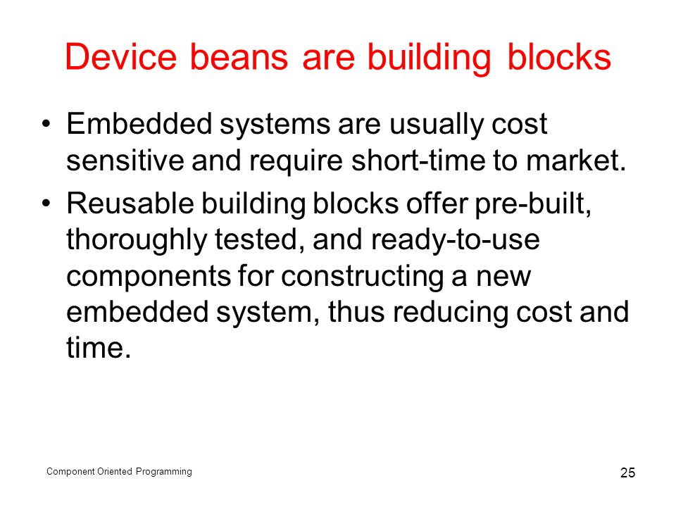Component Oriented Programming 25 Device beans are building blocks Embedded systems are usually cost sensitive and require short-time to market.