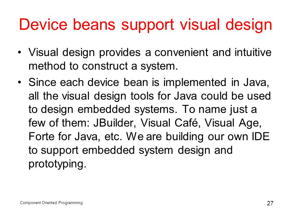 Component Oriented Programming 27 Device beans support visual design Visual design provides a convenient and intuitive method to construct a system.