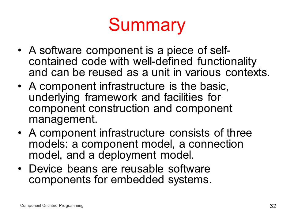 Component Oriented Programming 32 Summary A software component is a piece of self- contained code with well-defined functionality and can be reused as a unit in various contexts.