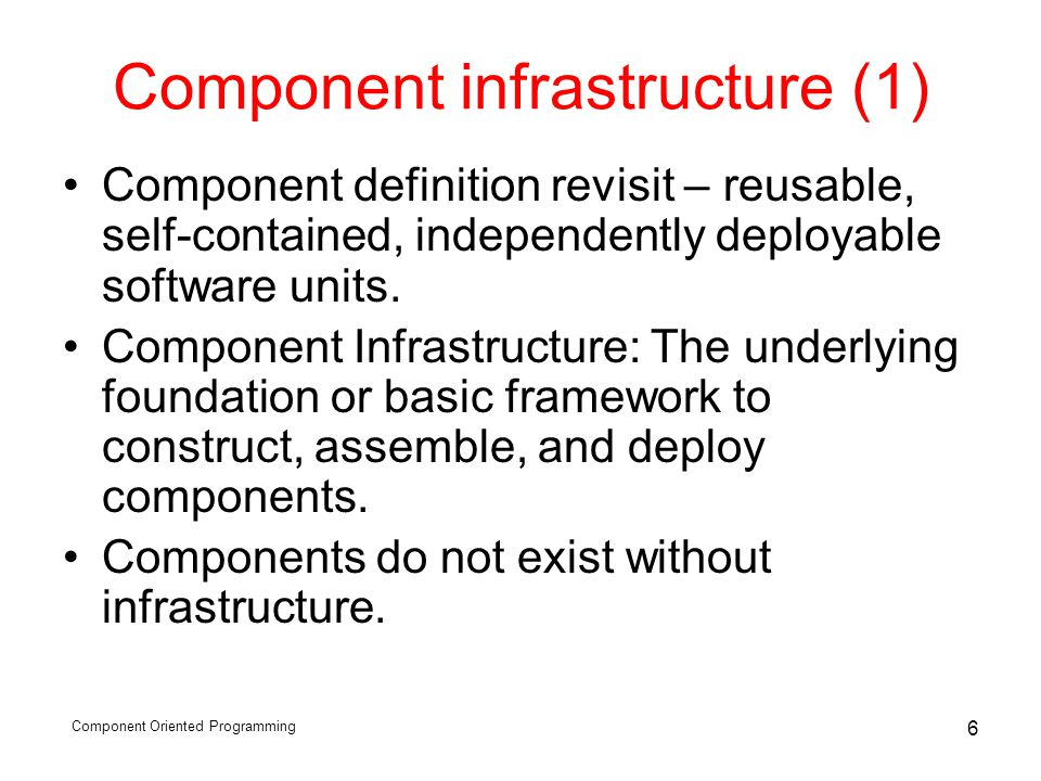 Component Oriented Programming 6 Component infrastructure (1) Component definition revisit – reusable, self-contained, independently deployable software units.