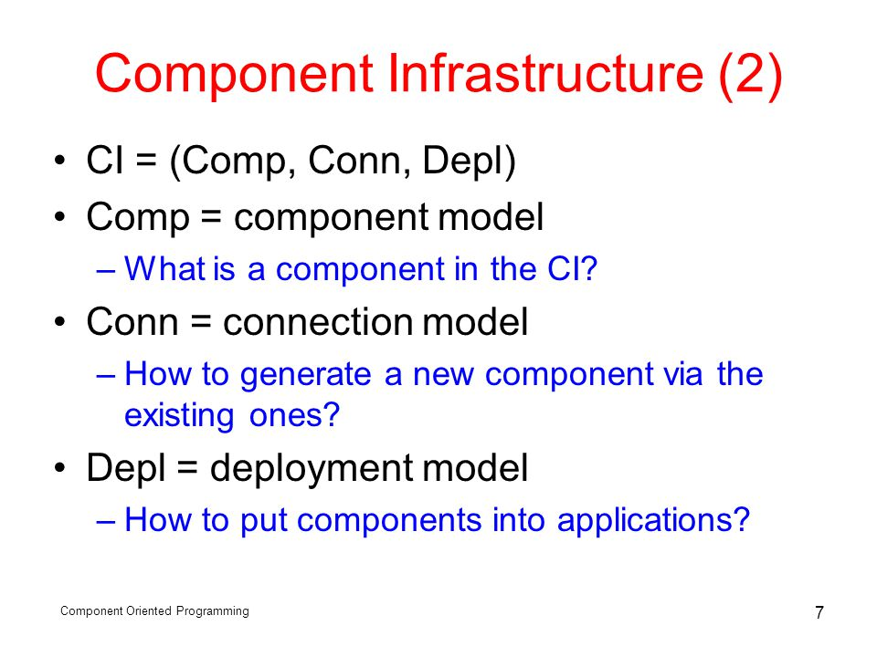 Component Oriented Programming 7 Component Infrastructure (2) CI = (Comp, Conn, Depl) Comp = component model –What is a component in the CI? Conn = co