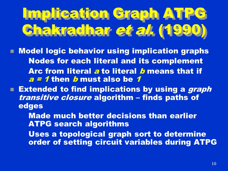 Implication Graph ATPG Chakradhar et al. (1990) n Model logic behavior using implication graphs Nodes for each literal and its complement Arc from lit