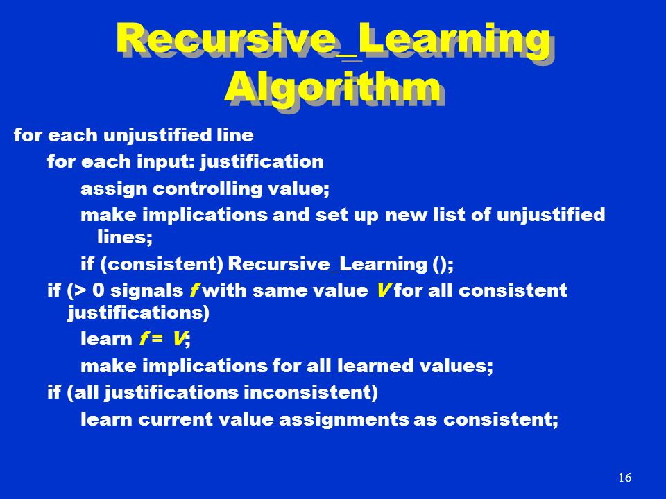 Recursive_Learning Algorithm for each unjustified line for each input: justification assign controlling value; make implications and set up new list o