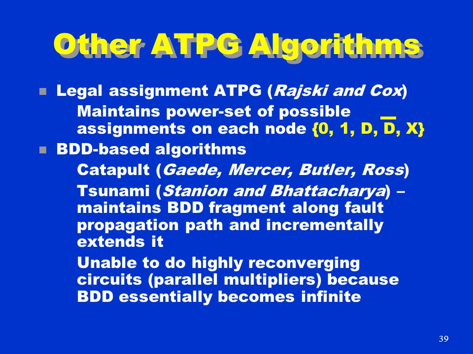 Other ATPG Algorithms n Legal assignment ATPG (Rajski and Cox) Maintains power-set of possible assignments on each node {0, 1, D, D, X} n BDD-based algorithms Catapult (Gaede, Mercer, Butler, Ross) Tsunami (Stanion and Bhattacharya) – maintains BDD fragment along fault propagation path and incrementally extends it Unable to do highly reconverging circuits (parallel multipliers) because BDD essentially becomes infinite 39