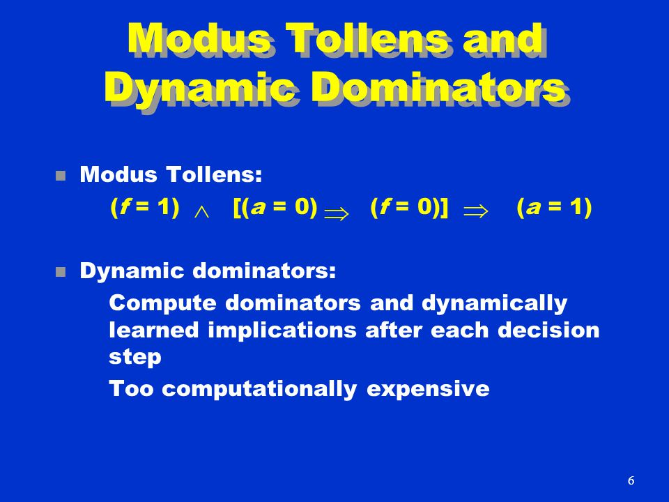 Modus Tollens and Dynamic Dominators n Modus Tollens: (f = 1) [(a = 0) (f = 0)] (a = 1) n Dynamic dominators: Compute dominators and dynamically learned implications after each decision step Too computationally expensive    6
