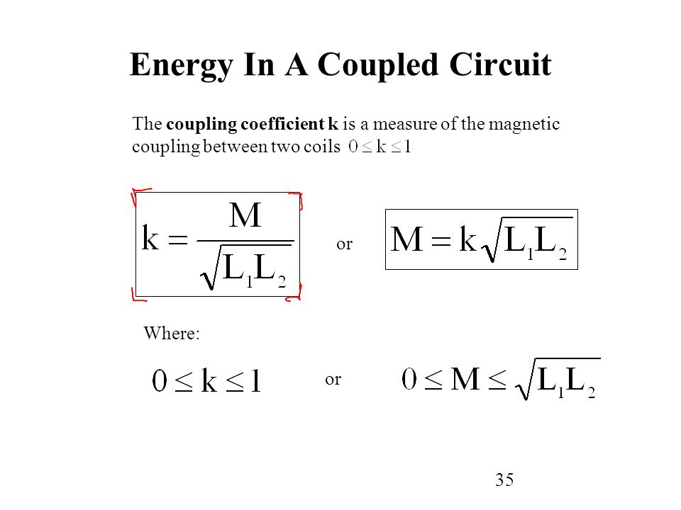 35 The coupling coefficient k is a measure of the magnetic coupling between two coils or Where: or Energy In A Coupled Circuit