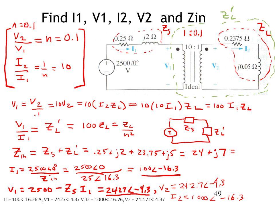 Find I1, V1, I2, V2 and Zin 49 I1= 100<-16.26 A, V1 = 2427<-4.37 V, I2 = 1000<-16.26, V2 = 242.71<-4.37