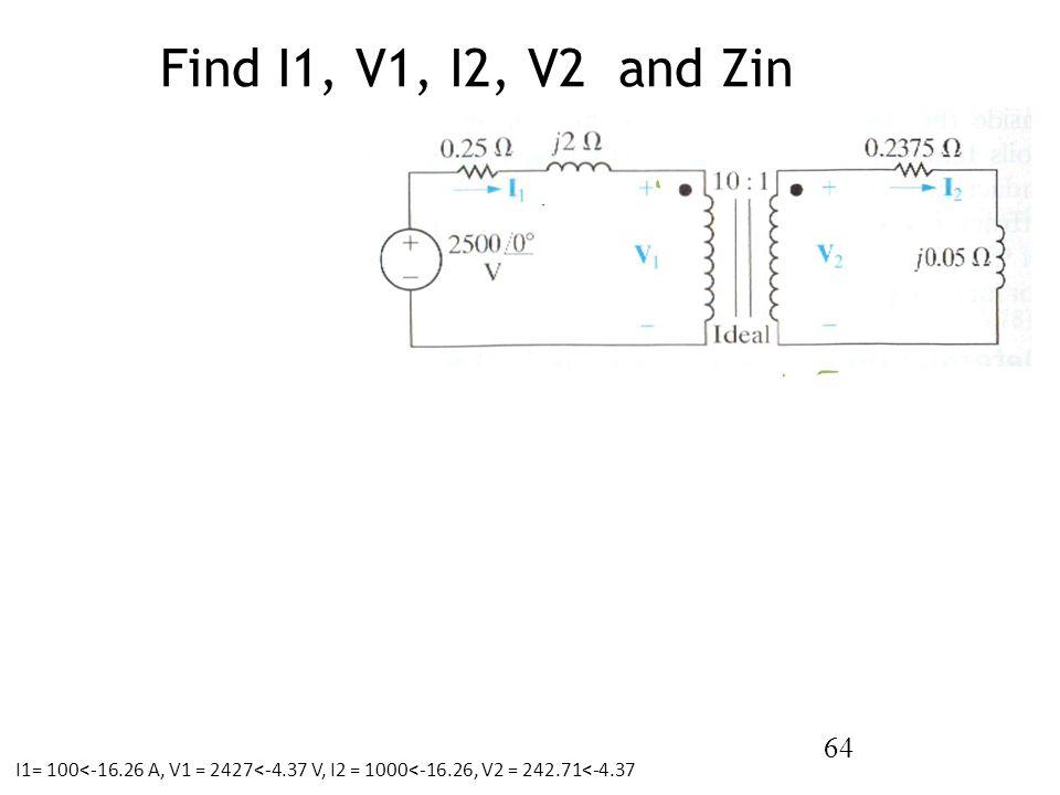 Find I1, V1, I2, V2 and Zin 64 I1= 100<-16.26 A, V1 = 2427<-4.37 V, I2 = 1000<-16.26, V2 = 242.71<-4.37