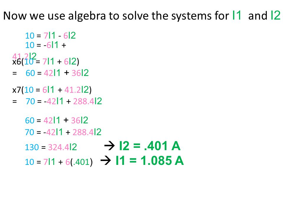 10 = 7 I1 - 6 I2 10 = -6 I I2 Now we use algebra to solve the systems for I1 and I2 x7(10 = 6 I I2 ) = 70 = -42 I I2 x6(10 = 7 I1 + 6 I2 ) = 60 = 42 I I2 60 = 42 I I2 70 = -42 I I2 130 = I2  I2 =.401 A 10 = 7 I1 + 6(.401 )  I1 = A