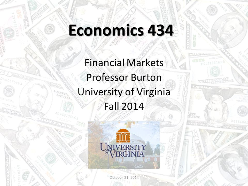 Economics 434 Financial Markets Professor Burton University of Virginia Fall 2014 October 21, 2014