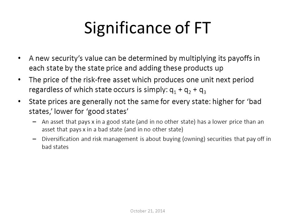 Significance of FT A new security's value can be determined by multiplying its payoffs in each state by the state price and adding these products up The price of the risk-free asset which produces one unit next period regardless of which state occurs is simply: q 1 + q 2 + q 3 State prices are generally not the same for every state: higher for 'bad states,' lower for 'good states' – An asset that pays x in a good state (and in no other state) has a lower price than an asset that pays x in a bad state (and in no other state) – Diversification and risk management is about buying (owning) securities that pay off in bad states October 21, 2014