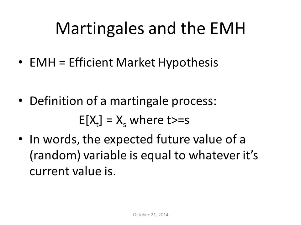 Martingales and the EMH EMH = Efficient Market Hypothesis Definition of a martingale process: E[X t ] = X s where t>=s In words, the expected future value of a (random) variable is equal to whatever it's current value is.