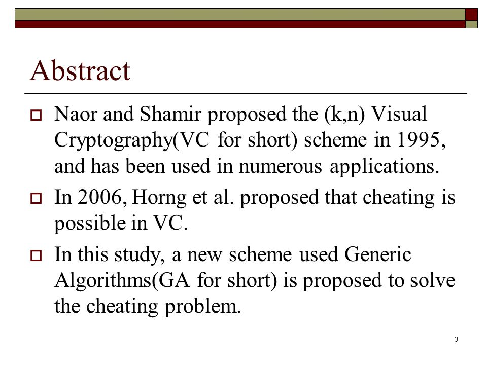 3 Abstract  Naor and Shamir proposed the (k,n) Visual Cryptography(VC for short) scheme in 1995, and has been used in numerous applications.