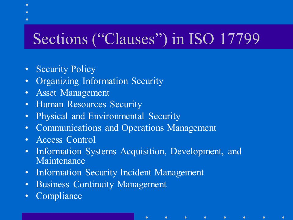 """Sections (""""Clauses"""") in ISO 17799 Security Policy Organizing Information Security Asset Management Human Resources Security Physical and Environmental"""