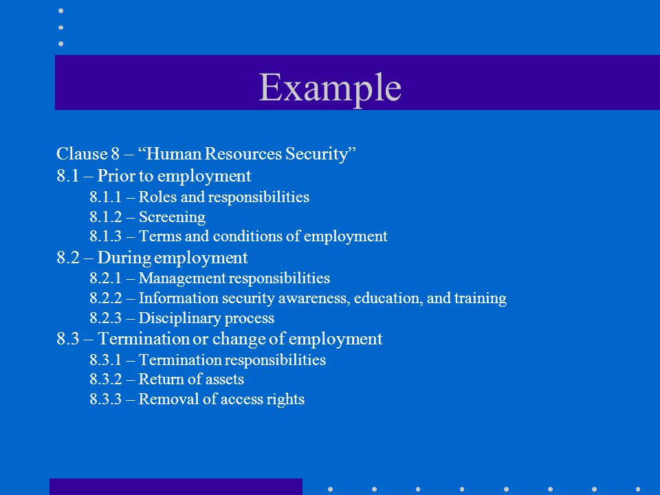 """Example Clause 8 – """"Human Resources Security"""" 8.1 – Prior to employment 8.1.1 – Roles and responsibilities 8.1.2 – Screening 8.1.3 – Terms and conditi"""