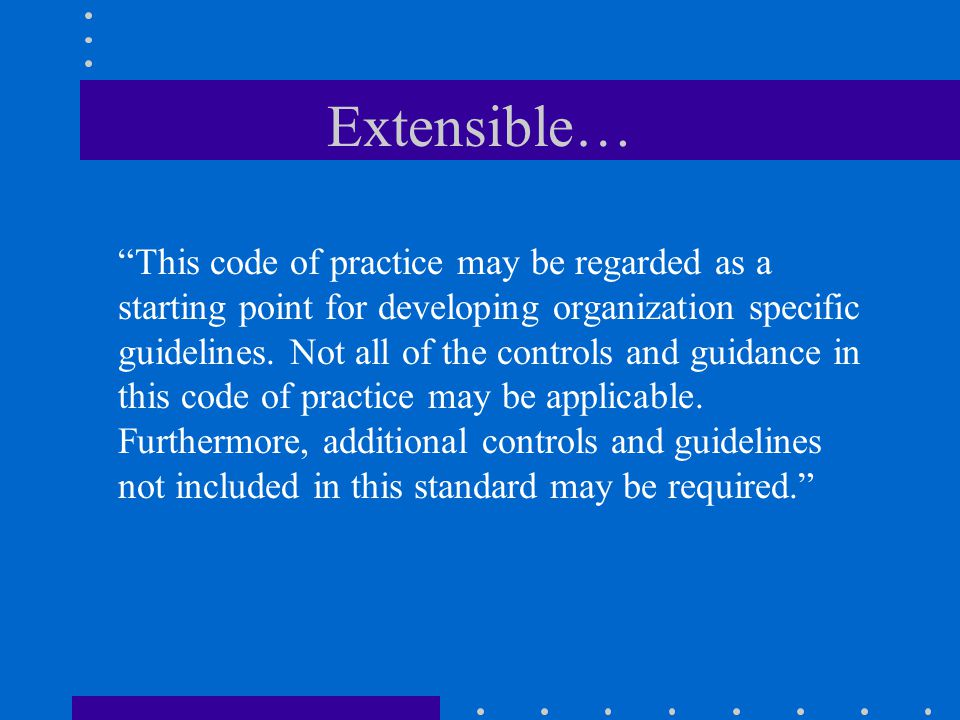 """Extensible… """"This code of practice may be regarded as a starting point for developing organization specific guidelines. Not all of the controls and gu"""