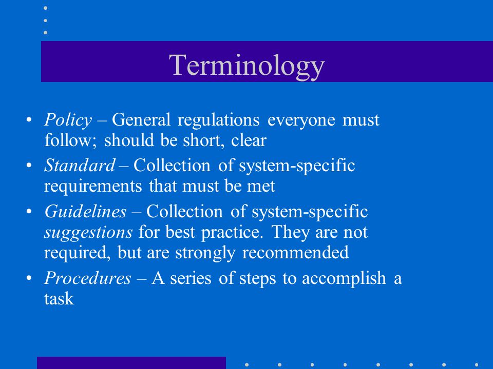 Terminology Policy – General regulations everyone must follow; should be short, clear Standard – Collection of system-specific requirements that must