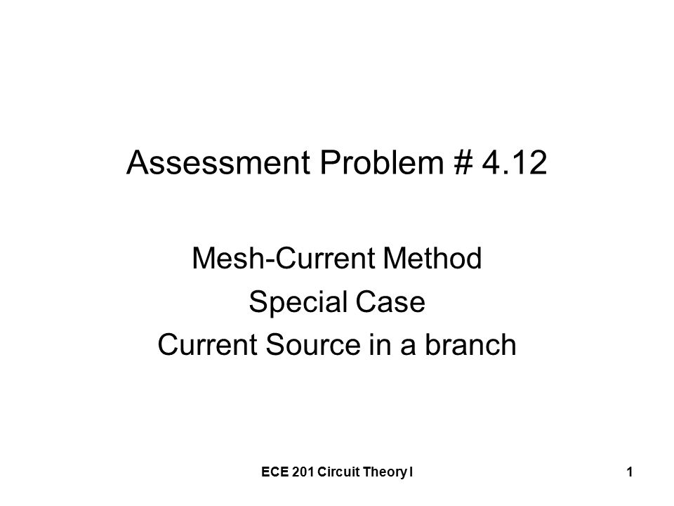 ECE 201 Circuit Theory I1 Assessment Problem # 4.12 Mesh-Current Method Special Case Current Source in a branch