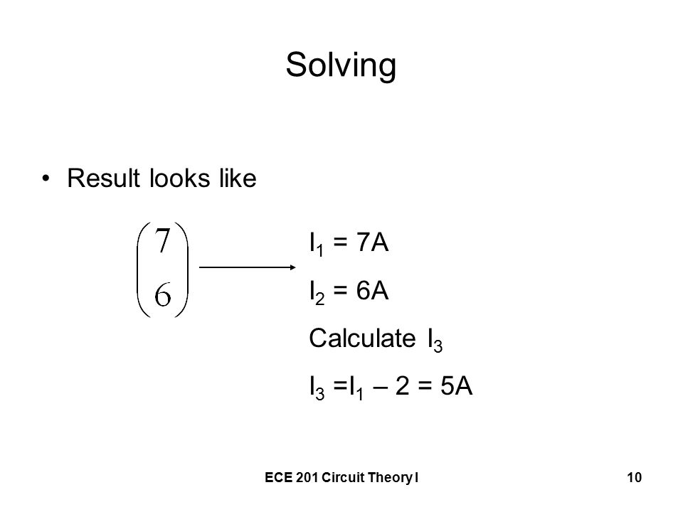 ECE 201 Circuit Theory I10 Solving Result looks like I 1 = 7A I 2 = 6A Calculate I 3 I 3 =I 1 – 2 = 5A