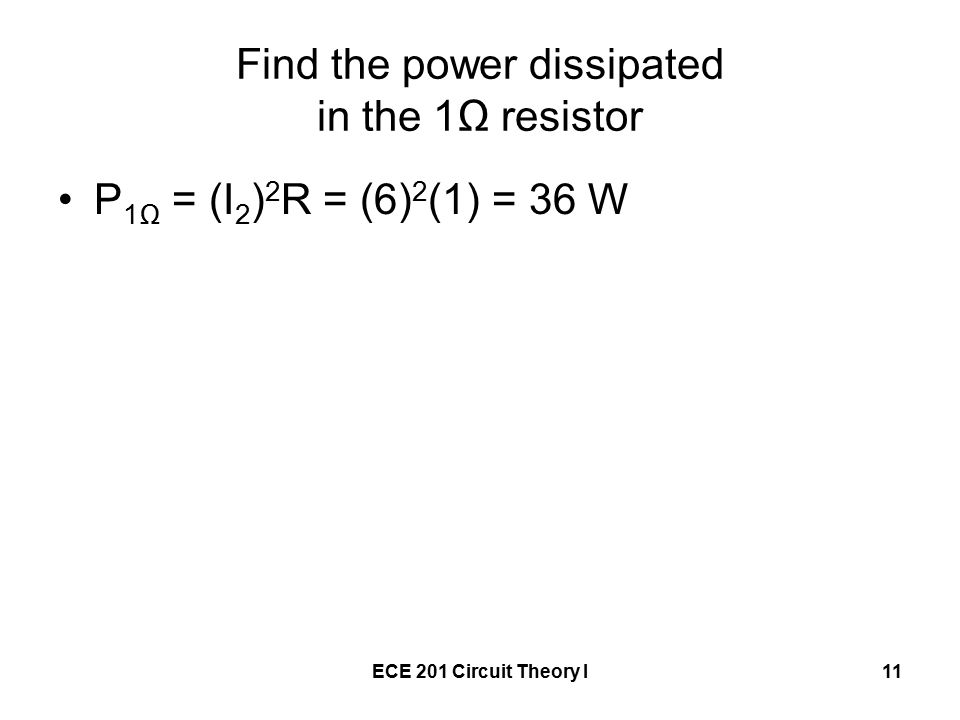 ECE 201 Circuit Theory I11 Find the power dissipated in the 1Ω resistor P 1Ω = (I 2 ) 2 R = (6) 2 (1) = 36 W