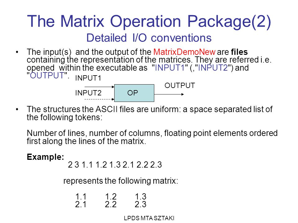 LPDS MTA SZTAKI The Matrix Operation Package(3) Operations Syntax: [ ] [V[erbose]] OP Extension Explanation ShortName A I1+I2 -> O Add S I1–I2 -> O Subtract M I1*I2 -> O Multiply R I2*I1 -> O Reverse Multiply T transpose of I1 -> O Transpose I invert of I1 -> O Invert c floting value * I1-> O constant multiply L integer I1[value,*]-> O Line of C integer I1[*,value]-> O Column of Example: L 3 V Operation and I/0 files will be printed on standard output Eventual extension values are defined as command line values