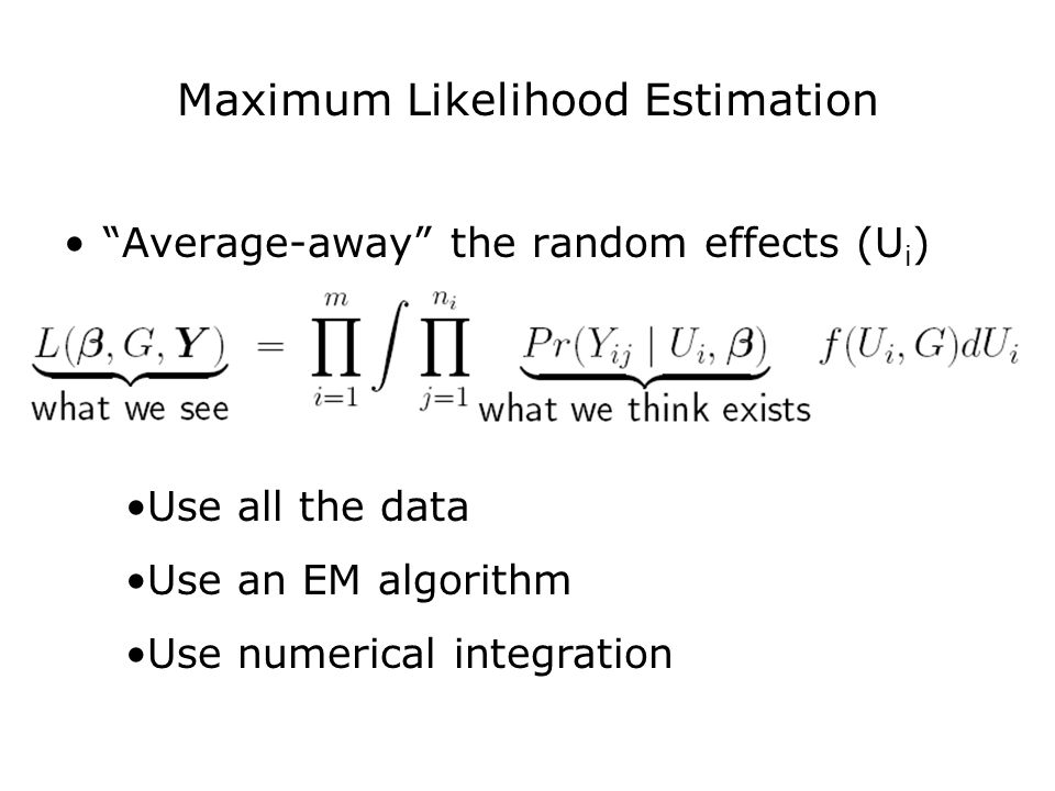 "Maximum Likelihood Estimation ""Average-away"" the random effects (U i ) Use all the data Use an EM algorithm Use numerical integration"