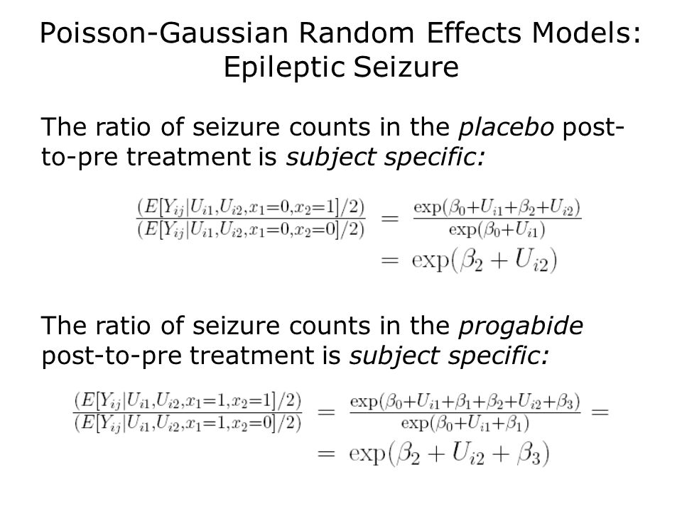 Poisson-Gaussian Random Effects Models: Epileptic Seizure The ratio of seizure counts in the placebo post- to-pre treatment is subject specific: The r