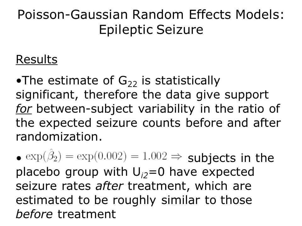 Poisson-Gaussian Random Effects Models: Epileptic Seizure Results The estimate of G 22 is statistically significant, therefore the data give support f