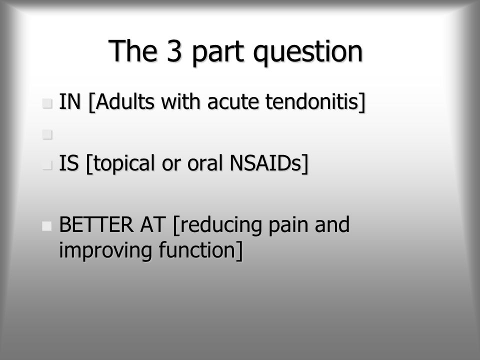The 3 part question n IN [Adults with acute tendonitis] n n IS [topical or oral NSAIDs] n BETTER AT [reducing pain and improving function]