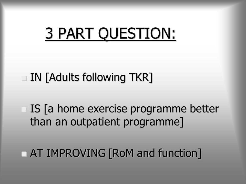 3 PART QUESTION: n IN [Adults following TKR] n IS [a home exercise programme better than an outpatient programme] n AT IMPROVING [RoM and function]
